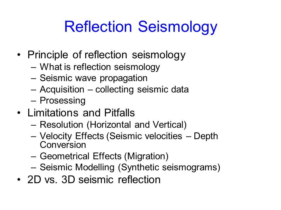 Reflection Seismology Principle of reflection seismology –What is reflection seismology –Seismic wave propagation –Acquisition – collecting seismic da