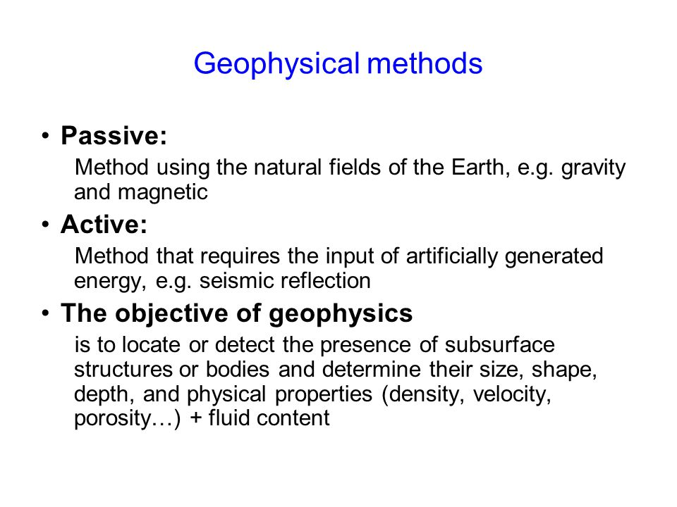Geophysical methods Passive: Method using the natural fields of the Earth, e.g. gravity and magnetic Active: Method that requires the input of artific