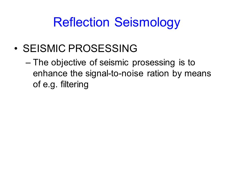 SEISMIC PROSESSING –The objective of seismic prosessing is to enhance the signal-to-noise ration by means of e.g. filtering