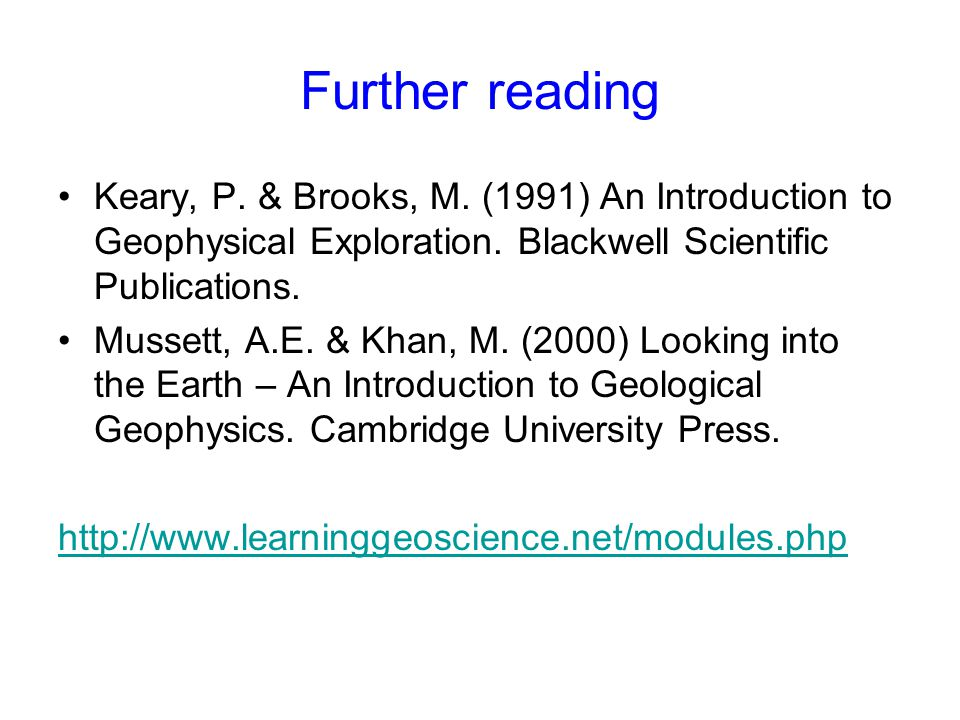 Further reading Keary, P. & Brooks, M. (1991) An Introduction to Geophysical Exploration. Blackwell Scientific Publications. Mussett, A.E. & Khan, M.