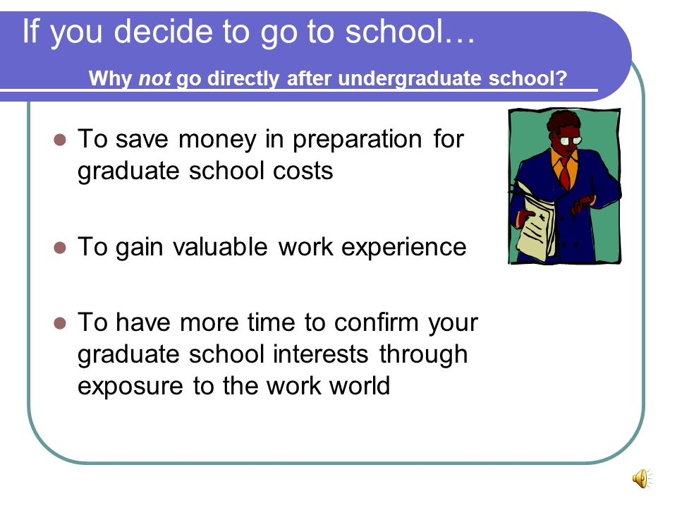 If you decide to go to school… Why not go directly after undergraduate school.