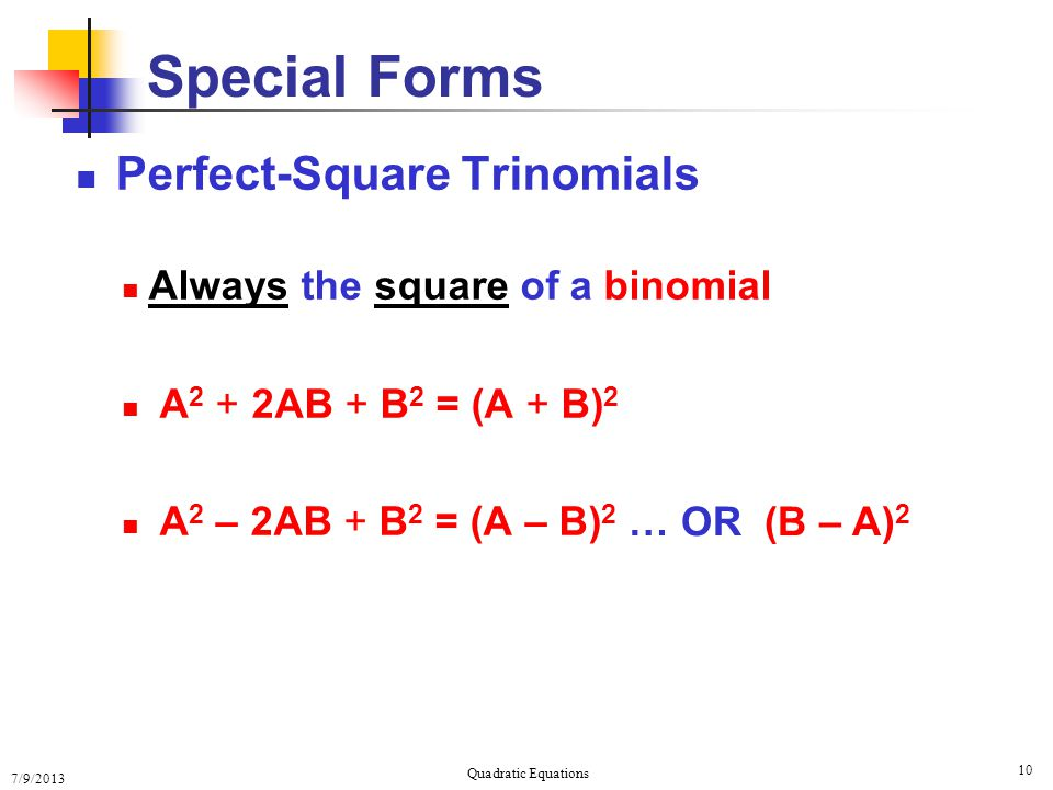 7/9/2013 Quadratic Equations 10 Special Forms Perfect-Square Trinomials Always the square of a binomial A 2 + 2AB + B 2 = (A + B) 2 A 2 – 2AB + B 2 = (A – B) 2 … OR (B – A) 2