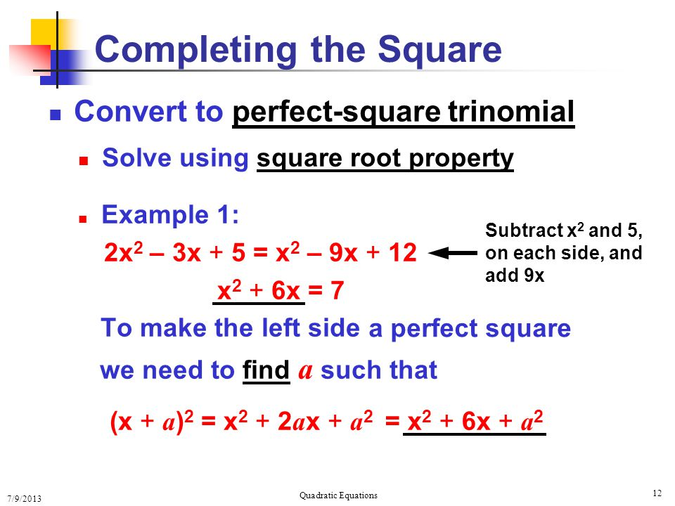 7/9/2013 Quadratic Equations 12 Completing the Square Convert to perfect-square trinomial Solve using square root property Example 1: 2x 2 – 3x + 5 = x 2 – 9x + 12 x 2 + 6x = 7 To make the left side we need to find a such that (x + a ) 2 = x 2 + 2 a x + a 2 Subtract x 2 and 5, on each side, and add 9x = x 2 + 6x + a 2 a perfect square