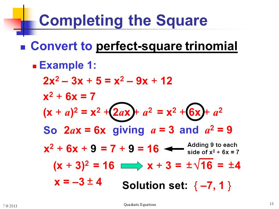 7/9/2013 Quadratic Equations 13 Completing the Square Convert to perfect-square trinomial Example 1: 2x 2 – 3x + 5 = x 2 – 9x + 12 x 2 + 6x = 7 (x + a ) 2 = x 2 + 2 a x + a 2 = x 2 + 6x + a 2 So 2 a x = 6x giving a = 3 and a 2 = 9 Adding 9 to each side of x 2 + 6x = 7 x 2 + 6x + 9 = 7 + 9 = 16 (x + 3) 2 = 16x + 3  16= + = + 4 x = –3 + 4 Solution set: { –7, 1 }