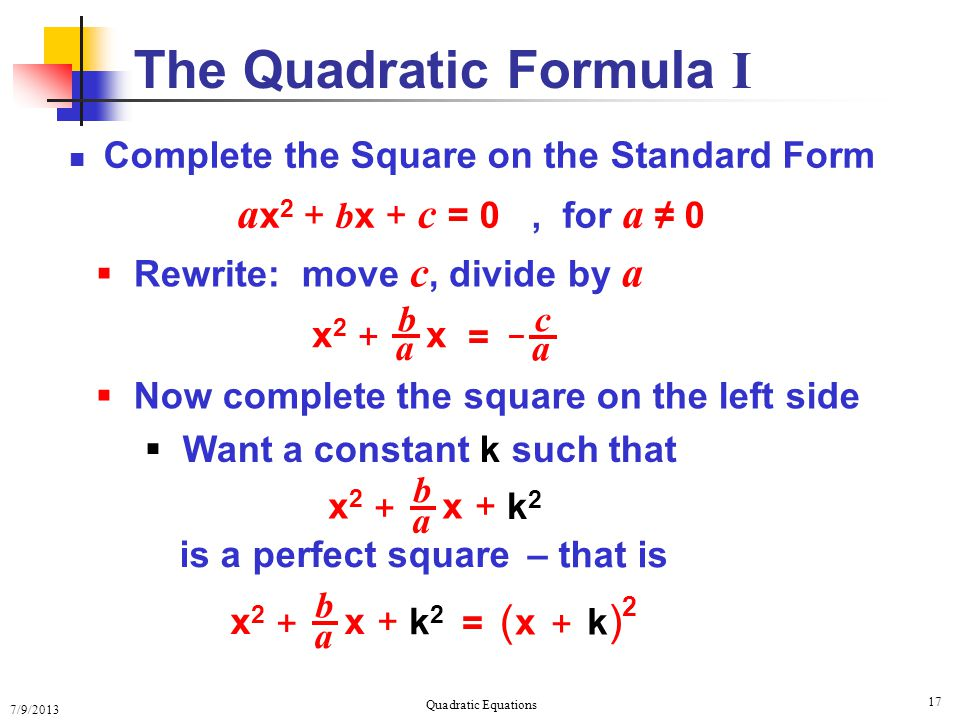 7/9/2013 Quadratic Equations 17 The Quadratic Formula I Complete the Square on the Standard Form a x 2 + b x + c = 0, for a ≠ 0  Rewrite: move c, divide by a c a b a – x2x2 x + =  Now complete the square on the left side  Want a constant k such that b a x2x2 x + + k2+ k2 is a perfect square – that is b a x2x2 x + + k2+ k2 = x + k ( ) 2