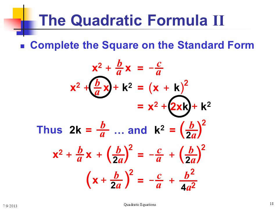 7/9/2013 Quadratic Equations 18 The Quadratic Formula II Complete the Square on the Standard Form c a b a – x2x2 x + = b a x2x2 x + + k2+ k2 = x + k ( ) 2 = x 2 + 2xk + k 2 Thus 2k = b a … and = b 2a2a ( ) 2 k2k2 b a x2x2 x + c a – = + b 2a2a ( ) 2 + b 2a2a ( ) 2 x + b 2a2a ( ) 2 c a – = + b 4a4a 2 2
