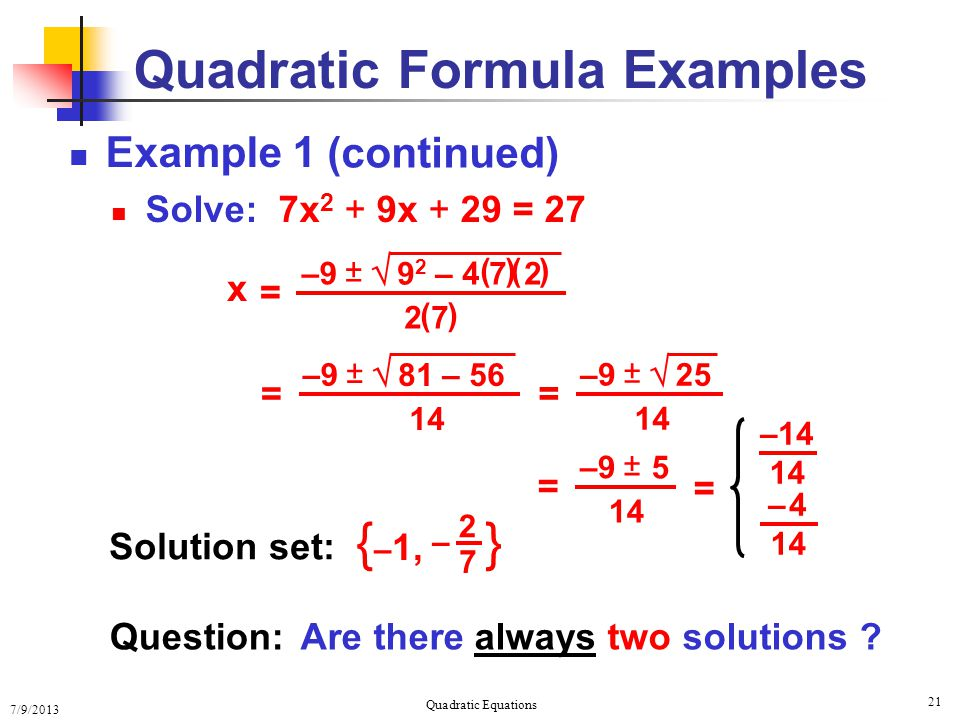 7/9/2013 Quadratic Equations 21 Quadratic Formula Examples Example 1 Solve: 7x 2 + 9x + 29 = 27 x =  ± –9–9 9 2 – 4 7 2 (( ) ) 2 7 ( ) = ± –9–9  81 – 56 14 = ± –9–9  2525 = ± –9–9 5 Question:Are there always two solutions .