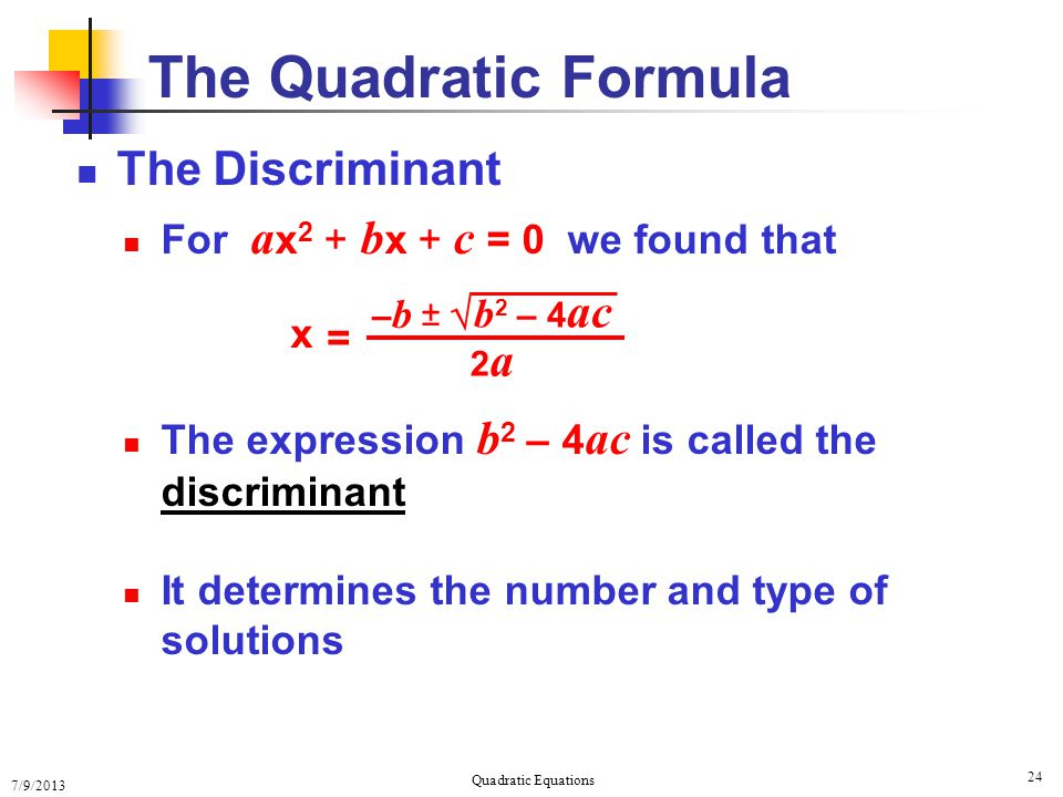 7/9/2013 Quadratic Equations 24 The Quadratic Formula The Discriminant For a x 2 + b x + c = 0 we found that The expression b 2 – 4 ac is called the discriminant It determines the number and type of solutions x = 2a2a b 2 – 4 ac  ± –b–b