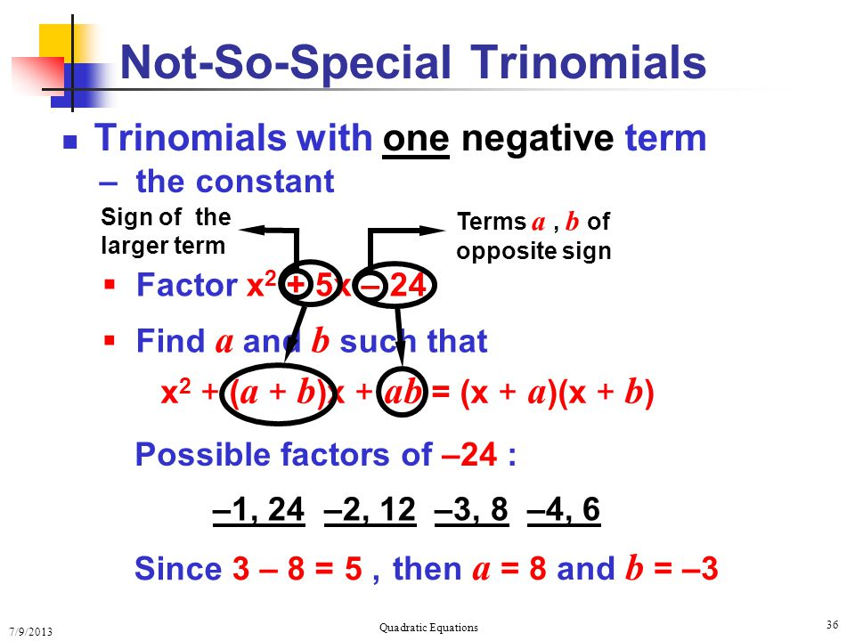 7/9/2013 Quadratic Equations 36  Factor x 2 + 5x – 24 x 2 + ( a + b )x + ab = (x + a )(x + b ) Trinomials with one negative term – the constant Not-So-Special Trinomials Terms a, b of opposite sign Sign of the larger term  Find a and b such that Possible factors of –24 : –1, 24 –2, 12 –3, 8 –4, 6 Since 3 – 8 = 5, then a = 8 and b = –3