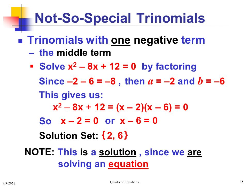 7/9/2013 Quadratic Equations 39  Solve x 2 – 8x + 12 = 0 by factoring Trinomials with one negative term – the middle term Not-So-Special Trinomials Since –2 – 6 = –8, then a = –2 and b = –6 x 2 – 8x + 12 = (x – 2)(x – 6) = 0 This gives us: NOTE: This is a solution, since we are solving an equation So x – 2 = 0 or x – 6 = 0 Solution Set: 2, 6 { }