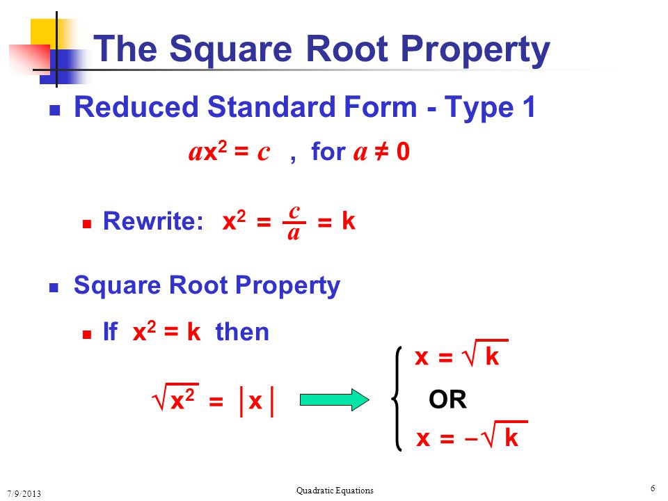 7/9/2013 Quadratic Equations 6 The Square Root Property Reduced Standard Form - Type 1 a x 2 = c, for a ≠ 0 Rewrite: Square Root Property If x 2 = k then OR c a x2x2 = = k  x2x2 = x │  k = x  k = x –