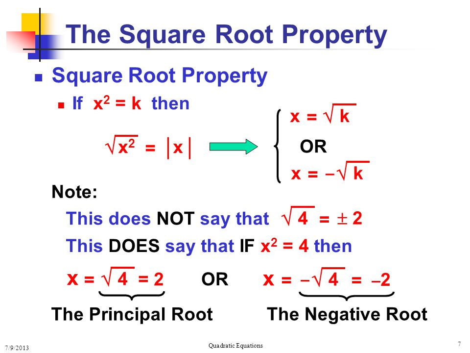 7/9/2013 Quadratic Equations 7 The Square Root Property Square Root Property If x 2 = k then OR  x2x2 = x │  k = x  k = x – Note: This does NOT say that This DOES say that IF x 2 = 4 then OR The Principal Root The Negative Root = 2 x =  4  2  4 =  4 – x == –2–2
