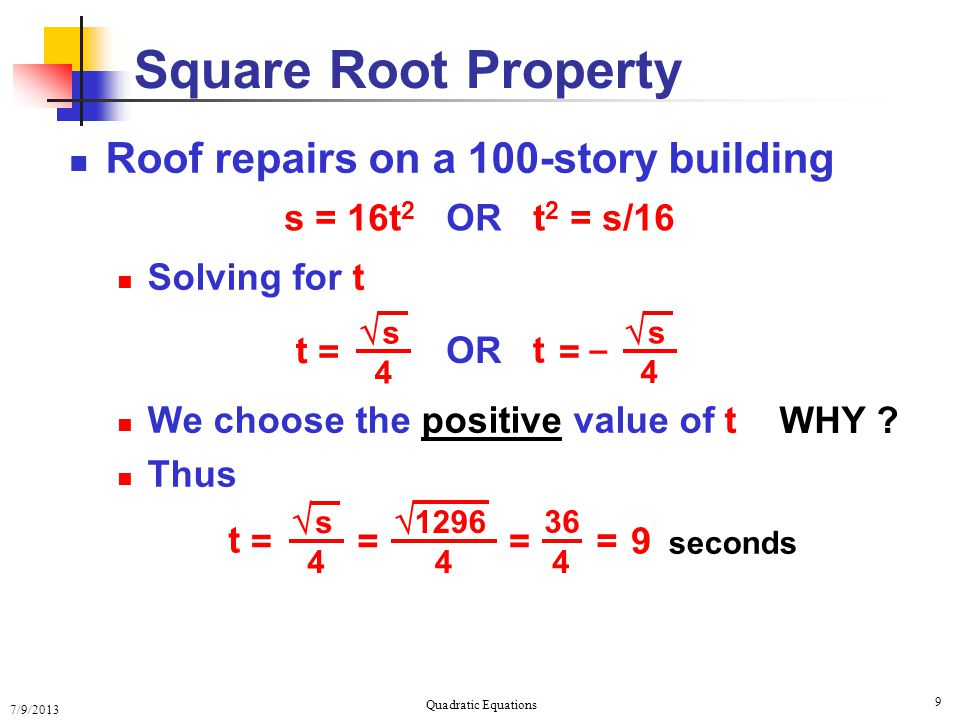 7/9/2013 Quadratic Equations 9 Square Root Property Roof repairs on a 100-story building Solving for t We choose the positive value of t Thus s = 16t 2 OR t 2 = s/16 OR = t  s 4 – = t 4  s WHY .