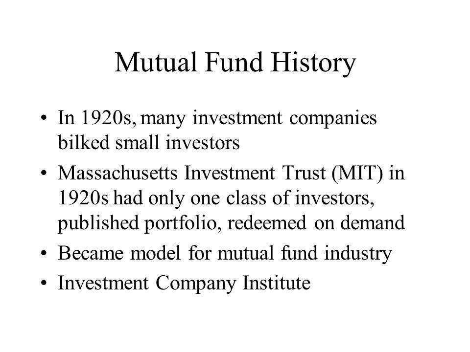 Mutual Fund History In 1920s, many investment companies bilked small investors Massachusetts Investment Trust (MIT) in 1920s had only one class of investors, published portfolio, redeemed on demand Became model for mutual fund industry Investment Company Institute