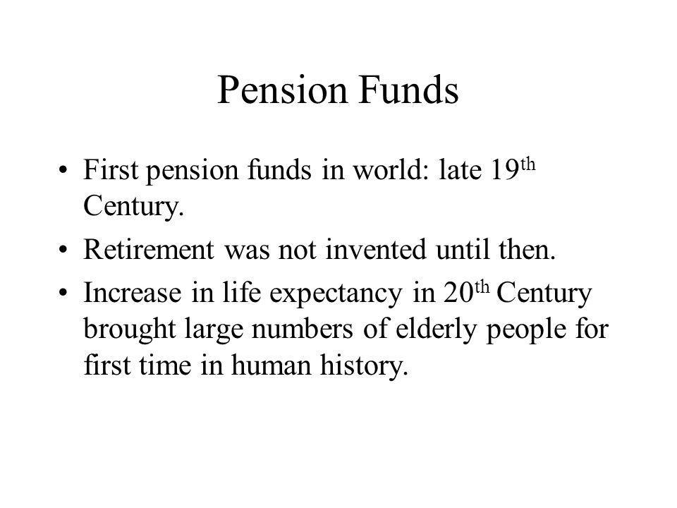 Pension Funds First pension funds in world: late 19 th Century.