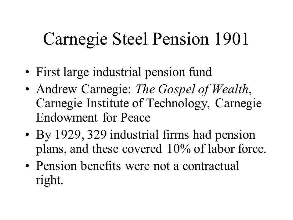 Carnegie Steel Pension 1901 First large industrial pension fund Andrew Carnegie: The Gospel of Wealth, Carnegie Institute of Technology, Carnegie Endowment for Peace By 1929, 329 industrial firms had pension plans, and these covered 10% of labor force.