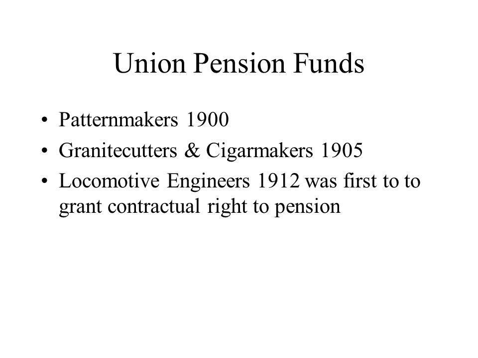 Union Pension Funds Patternmakers 1900 Granitecutters & Cigarmakers 1905 Locomotive Engineers 1912 was first to to grant contractual right to pension
