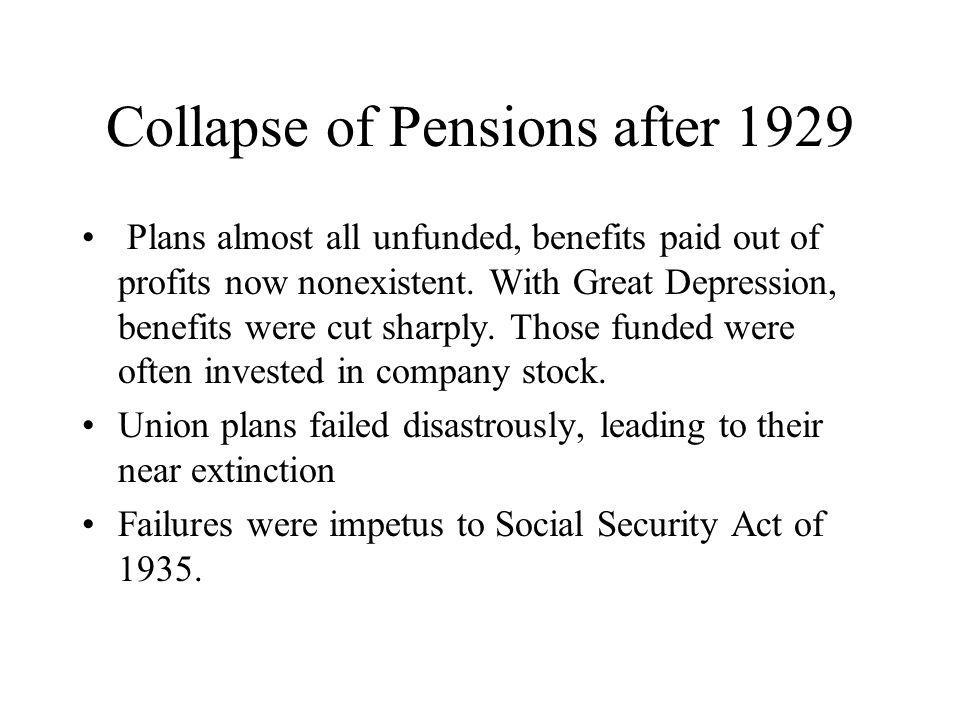 Collapse of Pensions after 1929 Plans almost all unfunded, benefits paid out of profits now nonexistent.