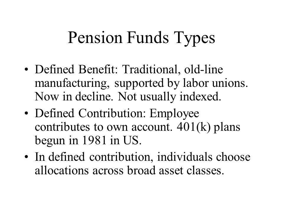 Pension Funds Types Defined Benefit: Traditional, old-line manufacturing, supported by labor unions.