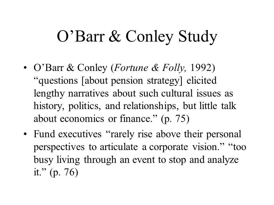 O'Barr & Conley Study O'Barr & Conley (Fortune & Folly, 1992) questions [about pension strategy] elicited lengthy narratives about such cultural issues as history, politics, and relationships, but little talk about economics or finance. (p.