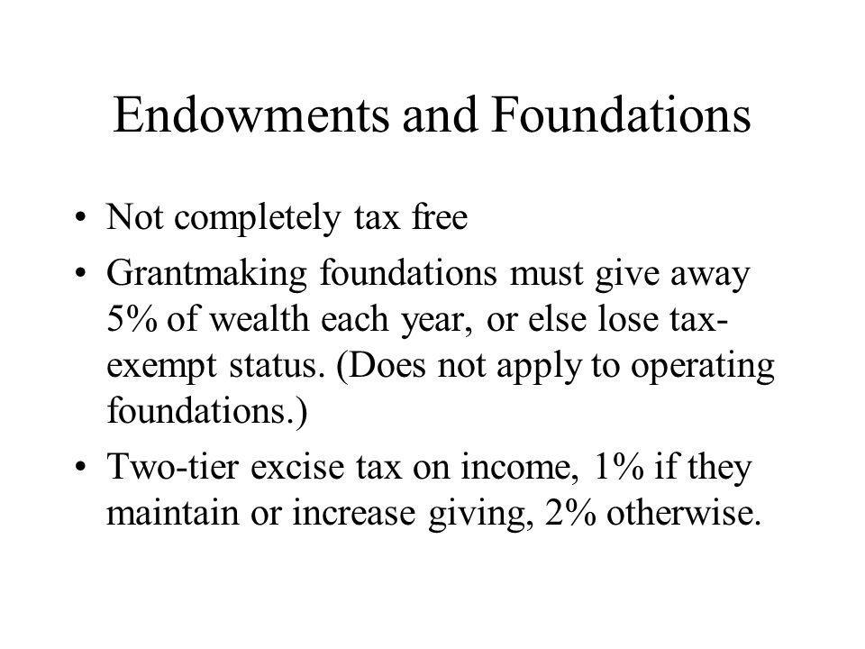 Endowments and Foundations Not completely tax free Grantmaking foundations must give away 5% of wealth each year, or else lose tax- exempt status.