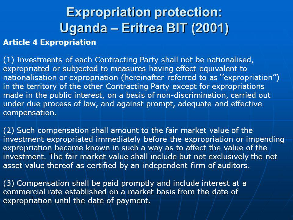 Expropriation protection: Uganda – Eritrea BIT (2001) Article 4 Expropriation (1) Investments of each Contracting Party shall not be nationalised, exp