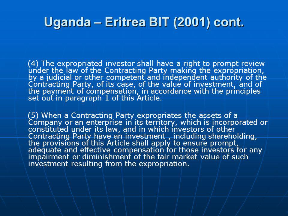 Uganda – Eritrea BIT (2001) cont. (4) The expropriated investor shall have a right to prompt review under the law of the Contracting Party making the