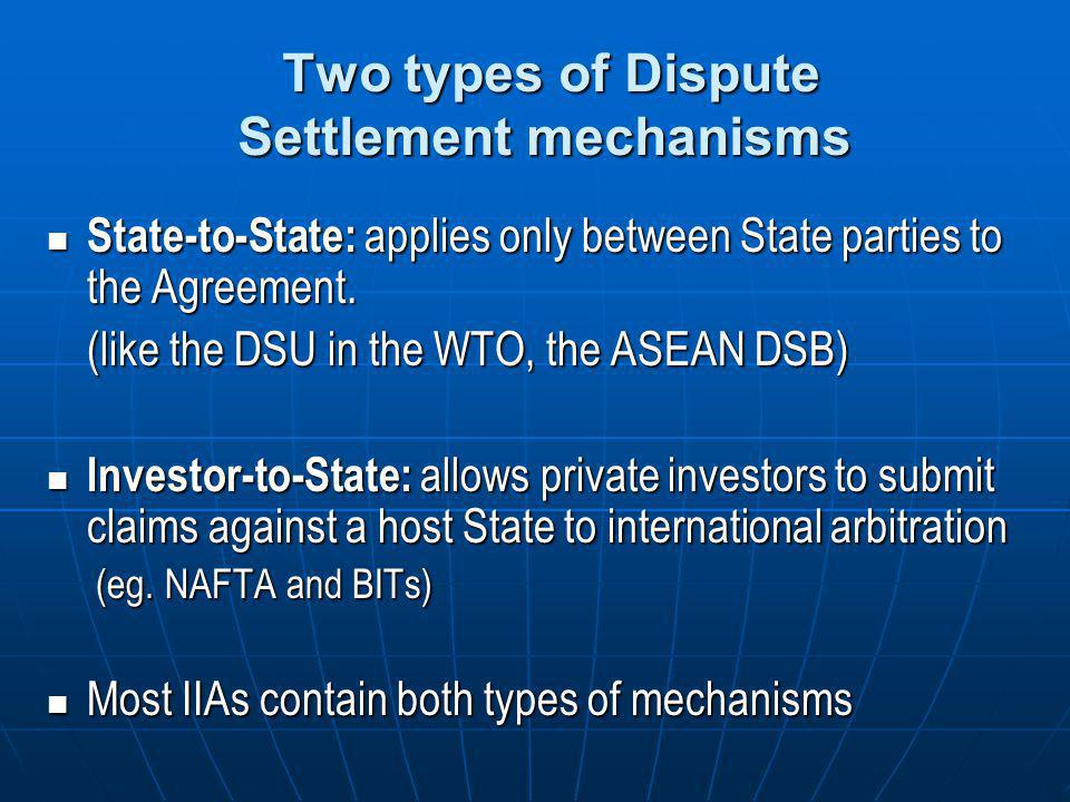 Two types of Dispute Settlement mechanisms Two types of Dispute Settlement mechanisms State-to-State: applies only between State parties to the Agreem