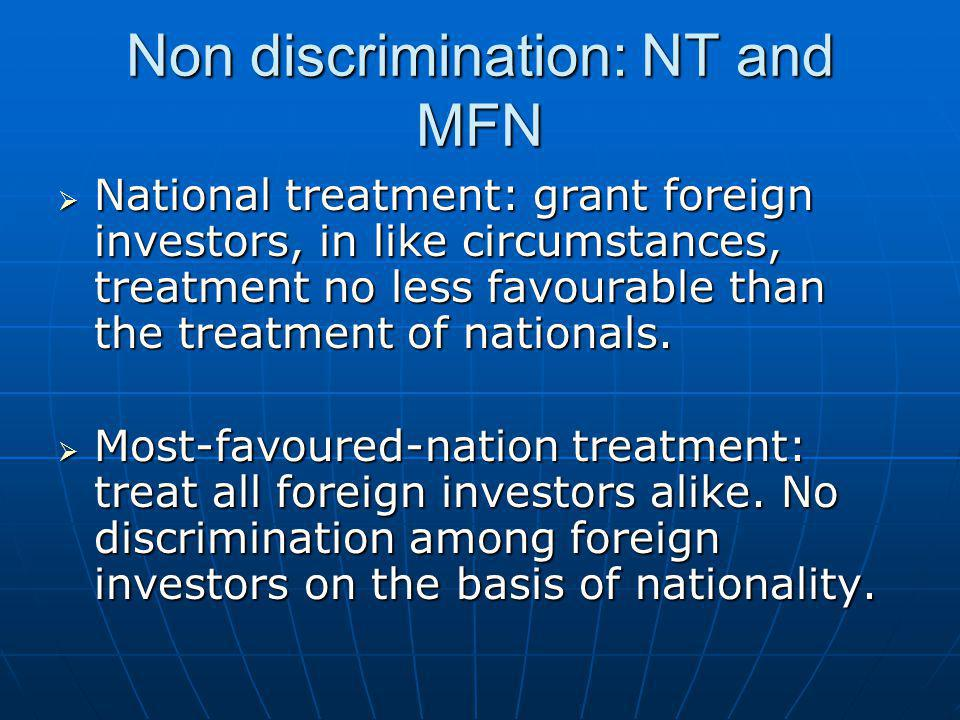 Non discrimination: NT and MFN  National treatment: grant foreign investors, in like circumstances, treatment no less favourable than the treatment o