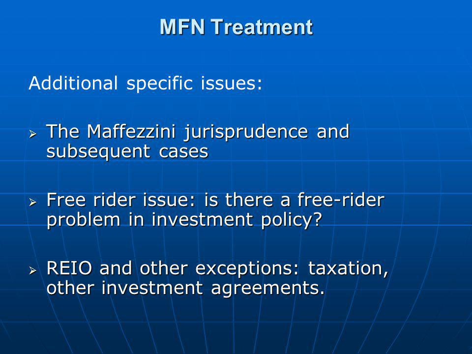 MFN Treatment Additional specific issues:  The Maffezzini jurisprudence and subsequent cases  Free rider issue: is there a free-rider problem in inv