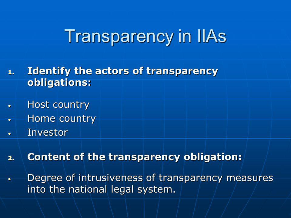 Transparency in IIAs 1. Identify the actors of transparency obligations: Host country Host country Home country Home country Investor Investor 2. Cont
