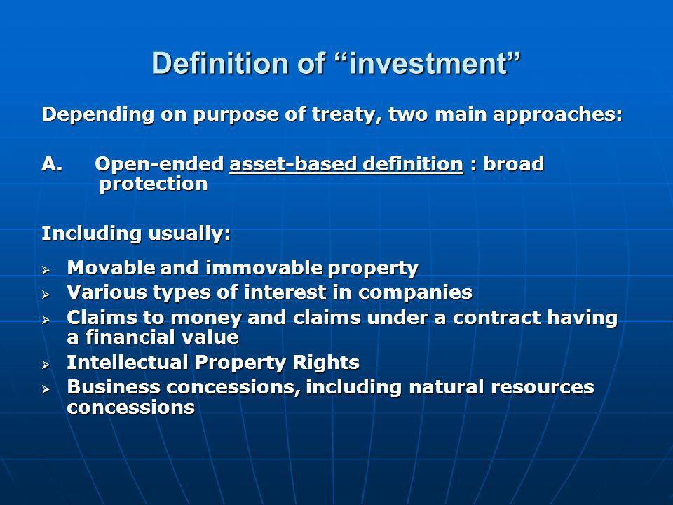 """Definition of """"investment"""" Depending on purpose of treaty, two main approaches: A. Open-ended asset-based definition : broad protection Including usua"""
