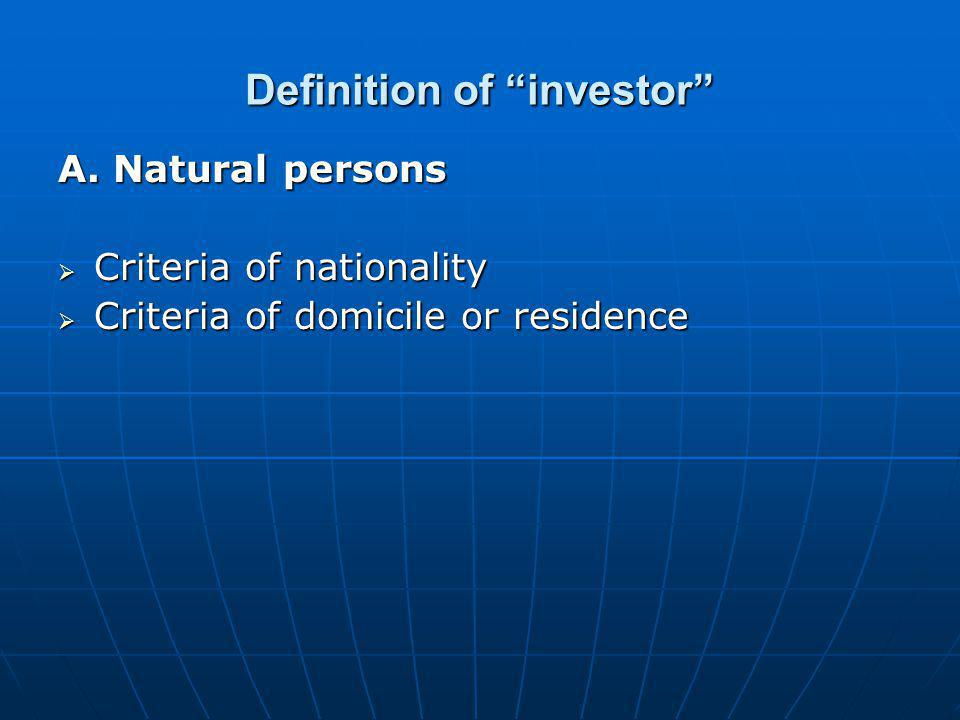 """Definition of """"investor"""" A. Natural persons  Criteria of nationality  Criteria of domicile or residence"""