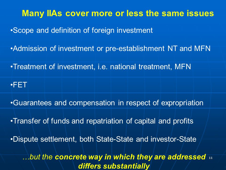11 Many IIAs cover more or less the same issues Scope and definition of foreign investment Admission of investment or pre-establishment NT and MFN Tre