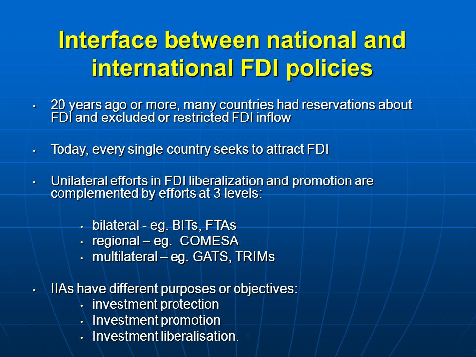 5 Network of international investment rules National laws and regulations, investment codesNational laws and regulations, investment codes State contracts, investment agreements, stabilization agreementsState contracts, investment agreements, stabilization agreements Bilateral investment treaties (BITs) for the promotion and protection of investmentBilateral investment treaties (BITs) for the promotion and protection of investment Double taxation treaties (DTTs)Double taxation treaties (DTTs) Preferential trade and investment agreementsPreferential trade and investment agreements Regional (COMESA, OECD, APEC) and sectoral agreements (Energy Charter Treaty)Regional (COMESA, OECD, APEC) and sectoral agreements (Energy Charter Treaty) Multilateral disciplines and specific agreements (WTO GATS, TRIMs, TRIPs; ICSID, NY Convention, MIGA)Multilateral disciplines and specific agreements (WTO GATS, TRIMs, TRIPs; ICSID, NY Convention, MIGA)