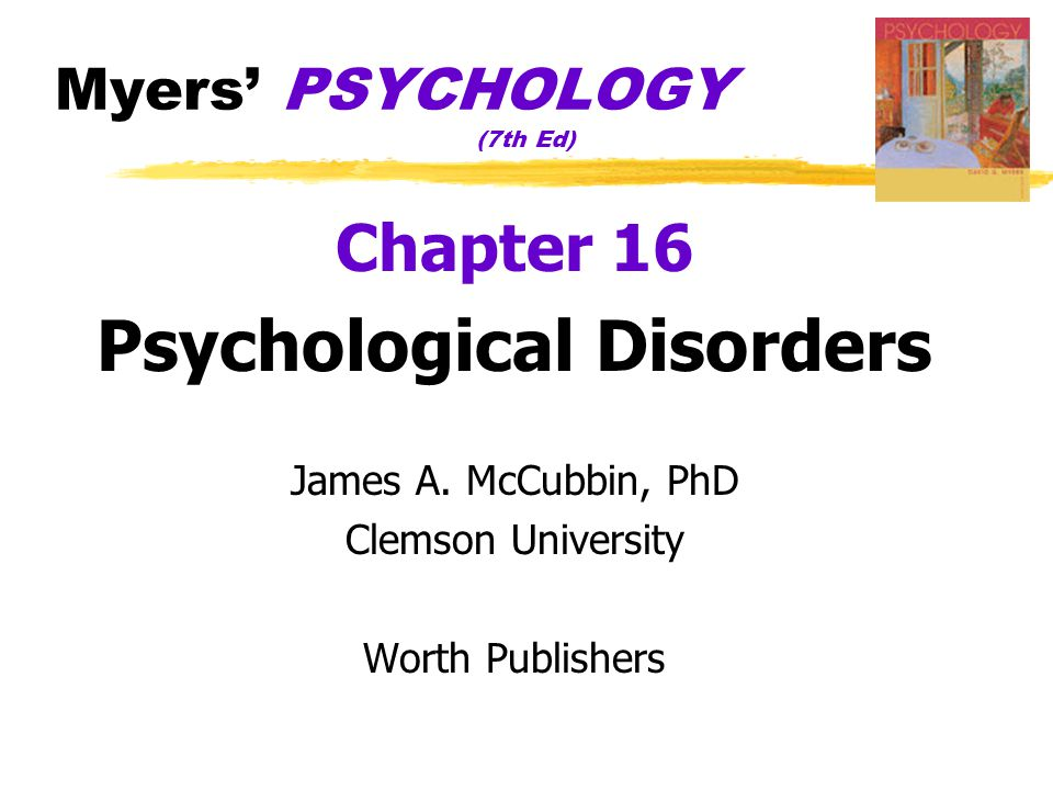 Myers' PSYCHOLOGY (7th Ed) Chapter 16 Psychological Disorders James A. McCubbin, PhD Clemson University Worth Publishers
