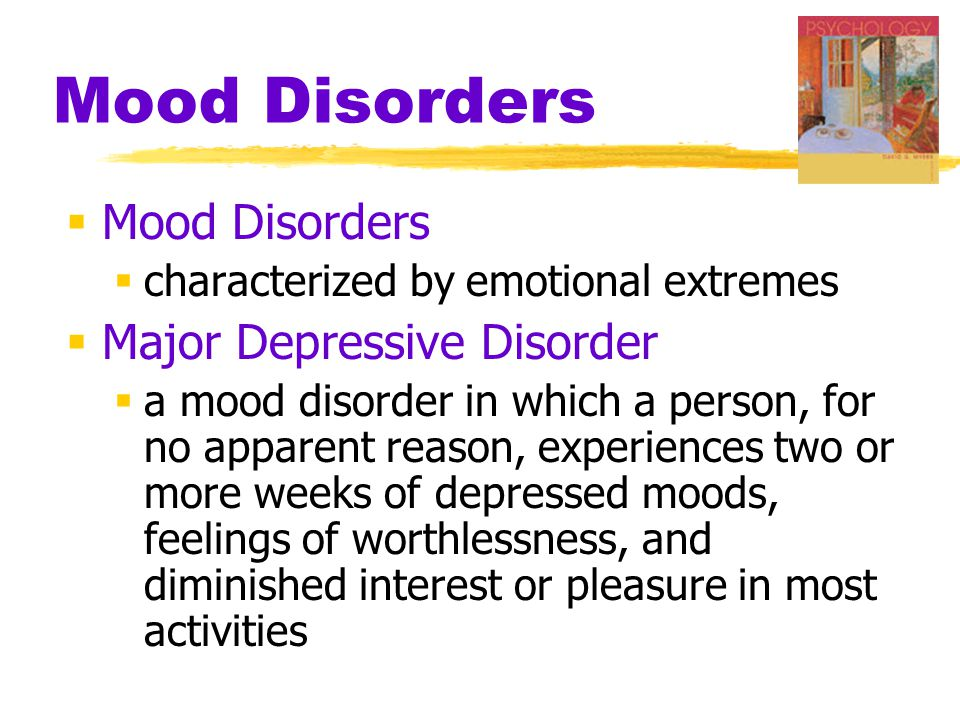 Mood Disorders  Mood Disorders  characterized by emotional extremes  Major Depressive Disorder  a mood disorder in which a person, for no apparent reason, experiences two or more weeks of depressed moods, feelings of worthlessness, and diminished interest or pleasure in most activities