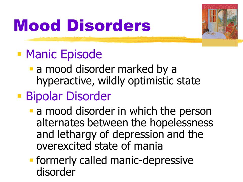 Mood Disorders  Manic Episode  a mood disorder marked by a hyperactive, wildly optimistic state  Bipolar Disorder  a mood disorder in which the person alternates between the hopelessness and lethargy of depression and the overexcited state of mania  formerly called manic-depressive disorder