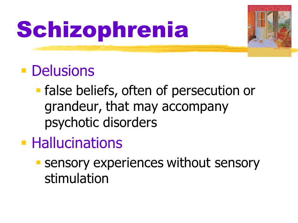 Schizophrenia  Delusions  false beliefs, often of persecution or grandeur, that may accompany psychotic disorders  Hallucinations  sensory experiences without sensory stimulation