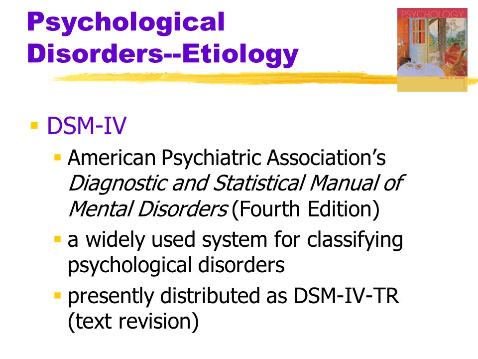 Psychological Disorders--Etiology  DSM-IV  American Psychiatric Association's Diagnostic and Statistical Manual of Mental Disorders (Fourth Edition)  a widely used system for classifying psychological disorders  presently distributed as DSM-IV-TR (text revision)