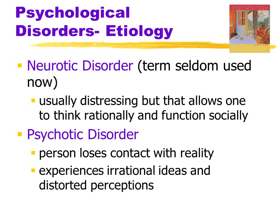 Psychological Disorders- Etiology  Neurotic Disorder (term seldom used now)  usually distressing but that allows one to think rationally and function socially  Psychotic Disorder  person loses contact with reality  experiences irrational ideas and distorted perceptions