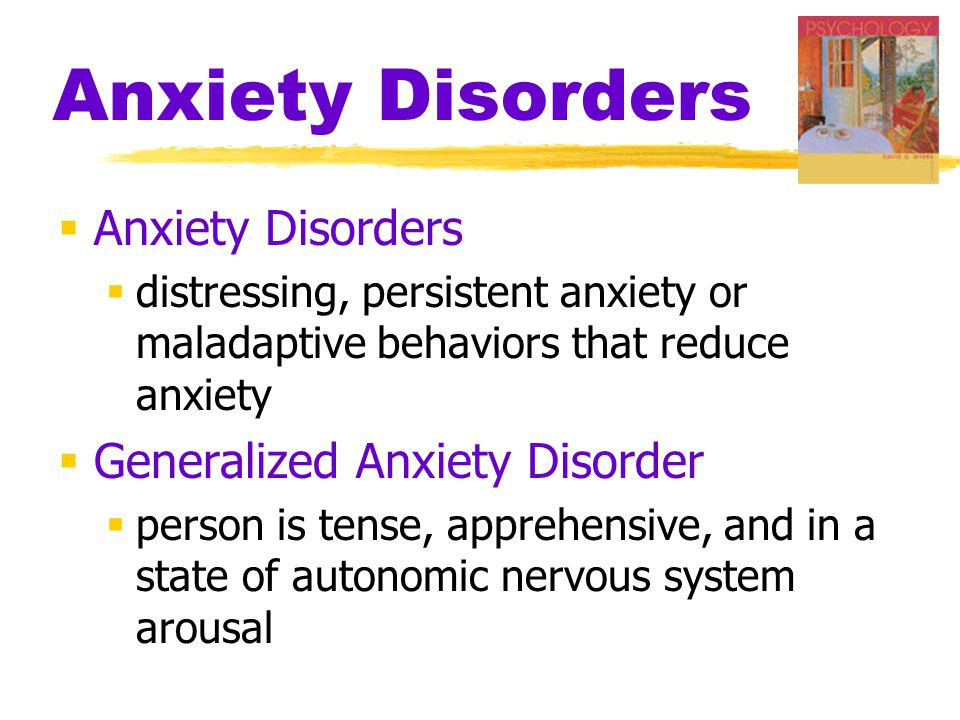 Anxiety Disorders  Anxiety Disorders  distressing, persistent anxiety or maladaptive behaviors that reduce anxiety  Generalized Anxiety Disorder  person is tense, apprehensive, and in a state of autonomic nervous system arousal