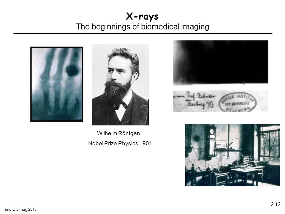 Fund BioImag X-rays The beginnings of biomedical imaging Wilhelm Röntgen, Nobel Prize Physics 1901