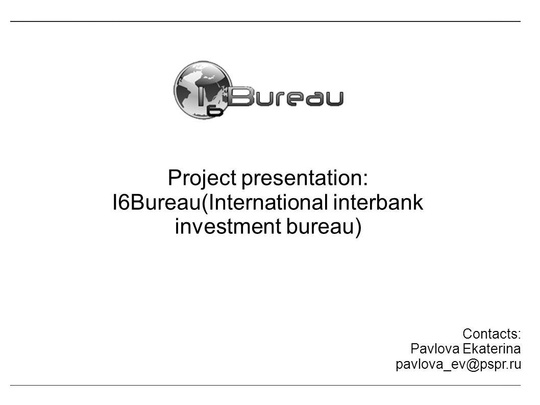 Project presentation: I6Bureau(International interbank investment bureau) Contacts: Pavlova Ekaterina pavlova_ev@pspr.ru