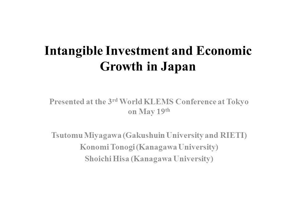 Intangible Investment and Economic Growth in Japan Presented at the 3 rd World KLEMS Conference at Tokyo on May 19 th Tsutomu Miyagawa (Gakushuin University and RIETI) Konomi Tonogi (Kanagawa University) Shoichi Hisa (Kanagawa University)