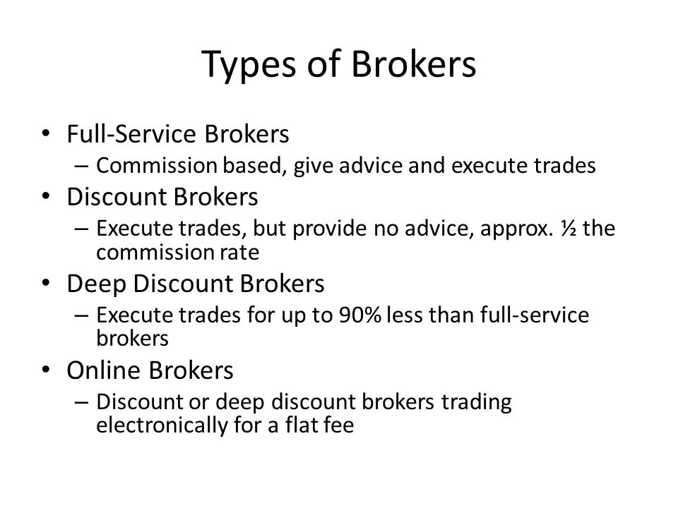 Types of Brokers Full-Service Brokers – Commission based, give advice and execute trades Discount Brokers – Execute trades, but provide no advice, approx.