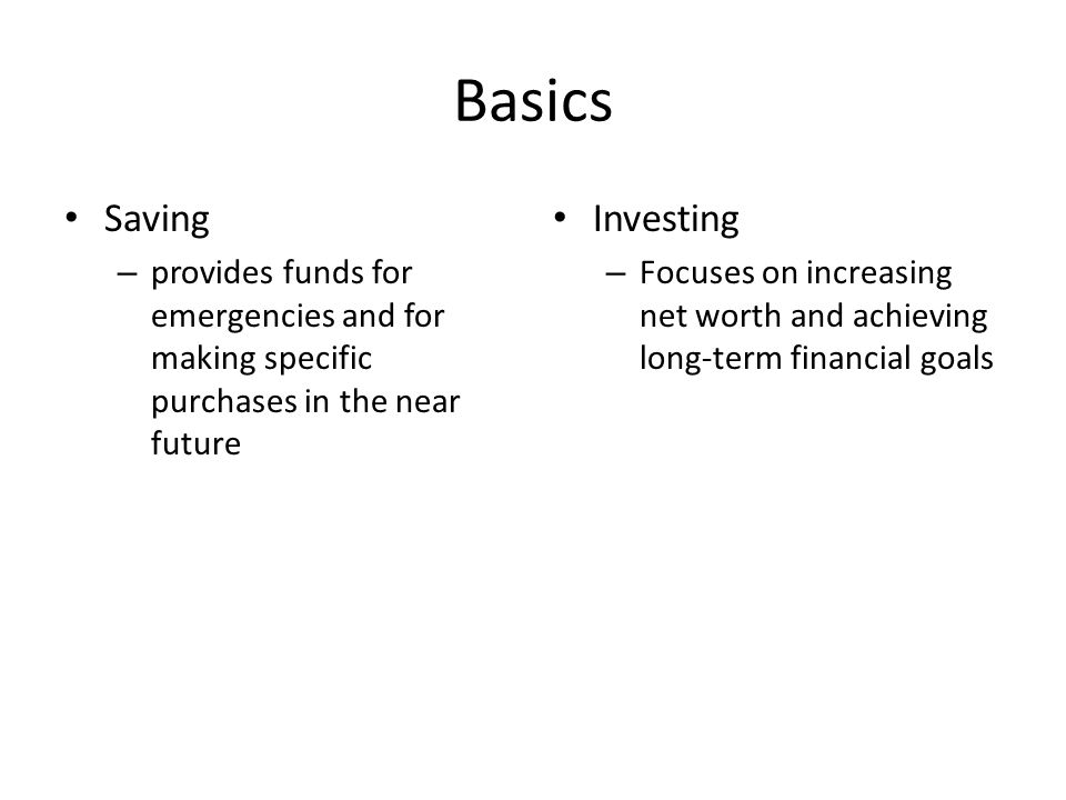 Basics Saving – provides funds for emergencies and for making specific purchases in the near future Investing – Focuses on increasing net worth and achieving long-term financial goals