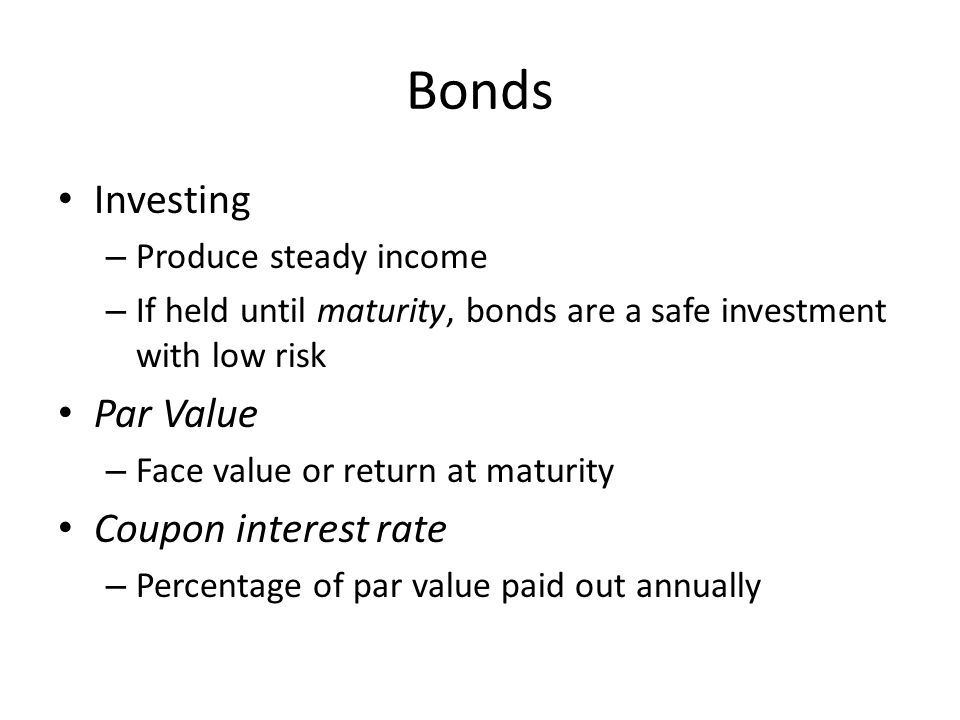 Bonds Investing – Produce steady income – If held until maturity, bonds are a safe investment with low risk Par Value – Face value or return at maturity Coupon interest rate – Percentage of par value paid out annually