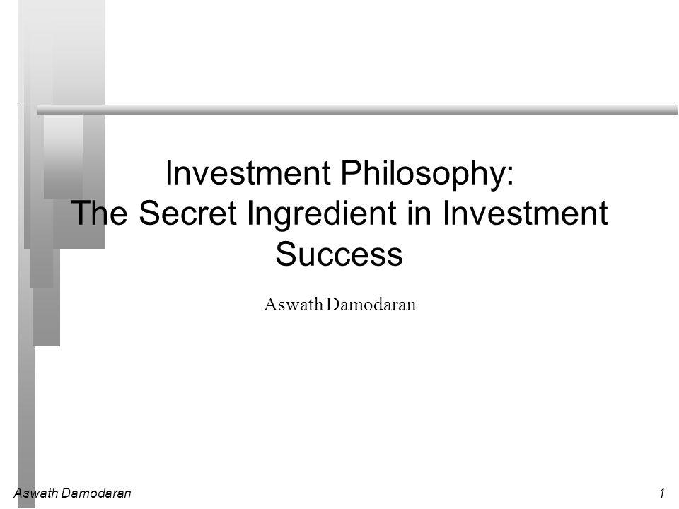 Aswath Damodaran1 Investment Philosophy: The Secret Ingredient in Investment Success Aswath Damodaran