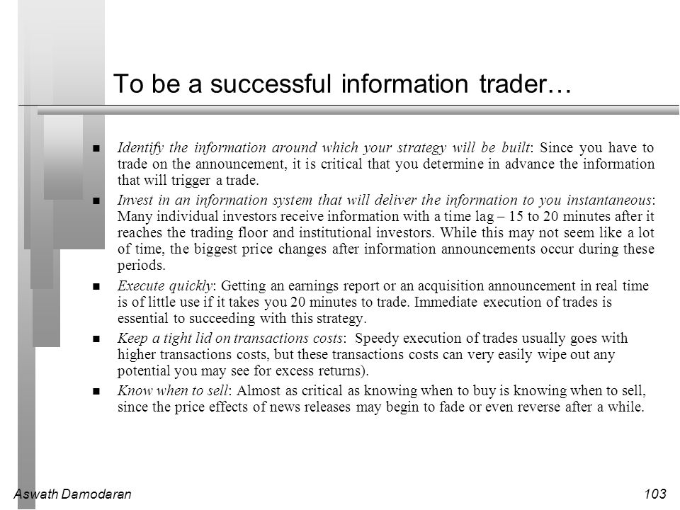 Aswath Damodaran103 To be a successful information trader… Identify the information around which your strategy will be built: Since you have to trade